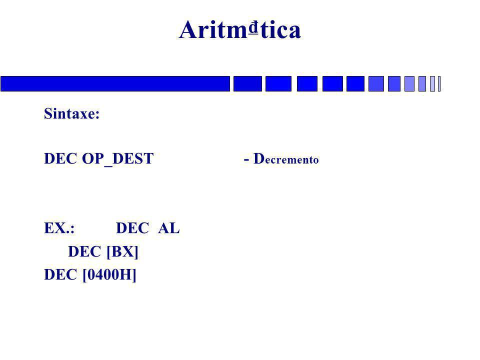 Aritm₫tica Sintaxe: DEC OP_DEST - Decremento EX.: DEC AL DEC [BX]